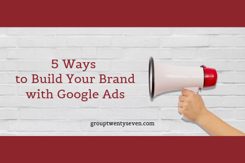 5 ways to build your brand with Google Ads